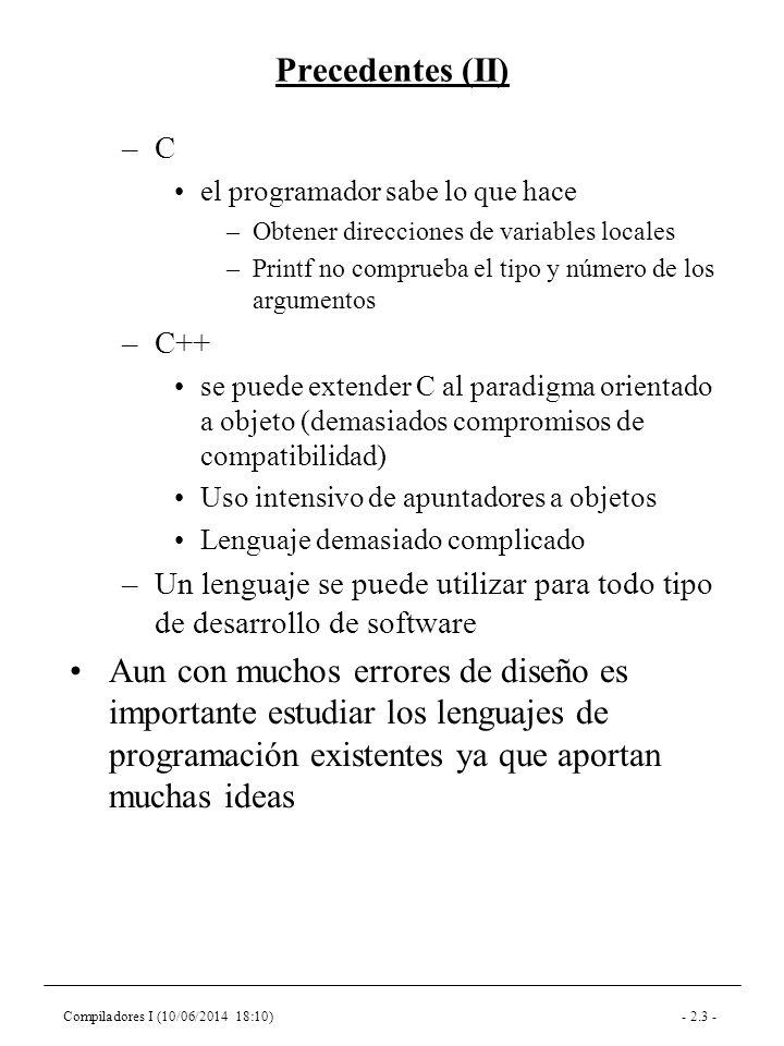 Compiladores I (10/06/2014 18:10)- 2.3 - Precedentes (II) –C el programador sabe lo que hace –Obtener direcciones de variables locales –Printf no comprueba el tipo y número de los argumentos –C++ se puede extender C al paradigma orientado a objeto (demasiados compromisos de compatibilidad) Uso intensivo de apuntadores a objetos Lenguaje demasiado complicado –Un lenguaje se puede utilizar para todo tipo de desarrollo de software Aun con muchos errores de diseño es importante estudiar los lenguajes de programación existentes ya que aportan muchas ideas