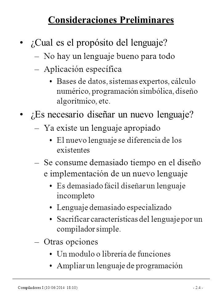 Compiladores I (10/06/2014 18:10)- 2.5 - Fuentes de Ideas Lenguaje natural (COBOL) –Fácil de leer y escribir –Ambiguo –Solo se puede implementar un subconjunto Lenguajes matemáticos (APL) –No ambiguos –Crípticos –La programación no es matemáticas Lenguajes de programación –Errores de diseño (pasado) Hay que valorar cada característica de un lenguaje existente antes de incluirla en el nuevo lenguaje Pruebas y experimentos –Programar con el lenguaje antes de haber acabado su diseño Sirve para detectar los problemas del diseño y tomar decisiones difíciles.
