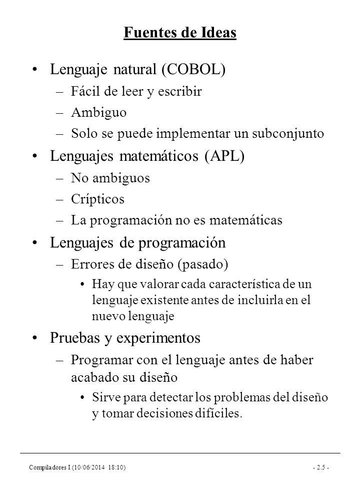 Compiladores I (10/06/2014 18:10)- 2.16 - El Lenguaje C (I) Lenguaje pensado para el desarrollo de sistemas operativos (unix) –Rendimiento/velocidad de ejecución –Programador experto –Código compacto Redimiento/Velocidad de ejecución –Operaciones básicas simples –Apuntadores uso para los strings y arrays Estructuras de datos referenciadas por apuntadores (paso por referencia explícito) –Gestión de memoria explícita –En las primeras versiones las funciones solo retornan datos que puedan ir en un registro del procesador –Optimización explícita Incremento y decremento Operaciones con asignación incluida variables register