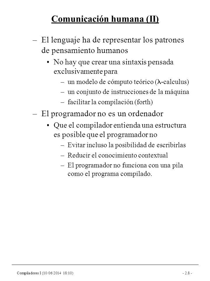 Compiladores I (10/06/2014 18:10)- 2.8 - Comunicación humana (II) –El lenguaje ha de representar los patrones de pensamiento humanos No hay que crear una sintaxis pensada exclusivamente para –un modelo de cómputo teórico ( -calculus) –un conjunto de instrucciones de la máquina –facilitar la compilación (forth) –El programador no es un ordenador Que el compilador entienda una estructura es posible que el programador no –Evitar incluso la posibilidad de escribirlas –Reducir el conocimiento contextual –El programador no funciona con una pila como el programa compilado.