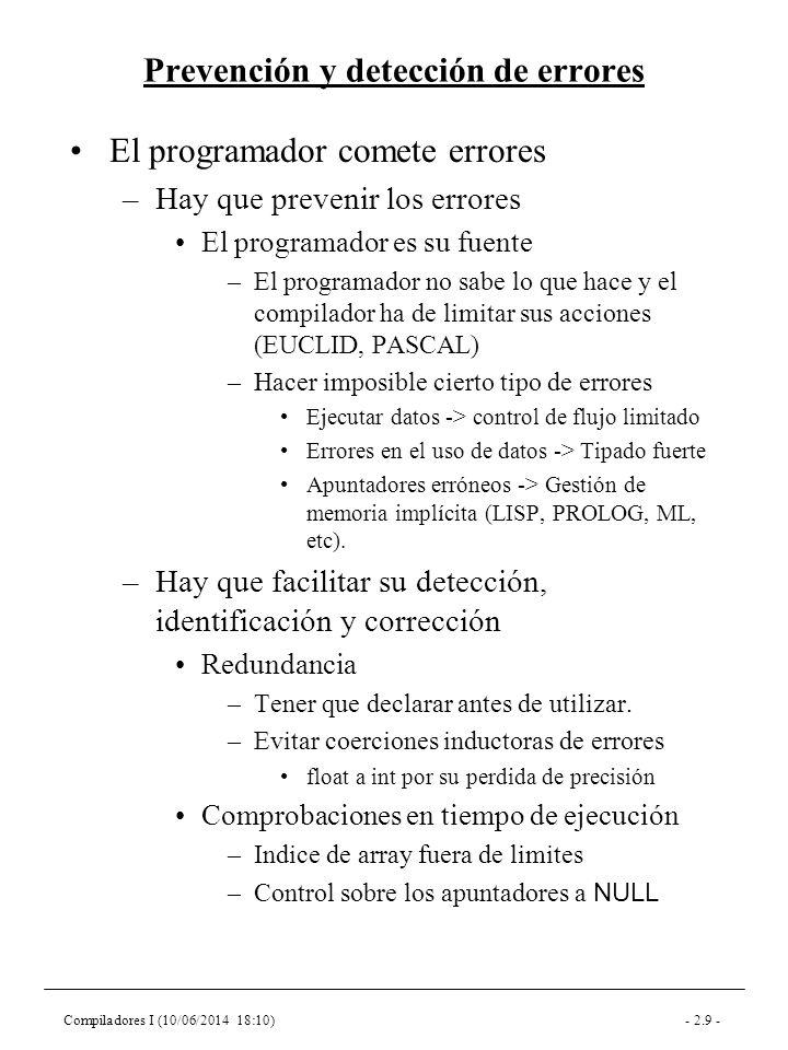 Compiladores I (10/06/2014 18:10)- 2.9 - Prevención y detección de errores El programador comete errores –Hay que prevenir los errores El programador es su fuente –El programador no sabe lo que hace y el compilador ha de limitar sus acciones (EUCLID, PASCAL) –Hacer imposible cierto tipo de errores Ejecutar datos -> control de flujo limitado Errores en el uso de datos -> Tipado fuerte Apuntadores erróneos -> Gestión de memoria implícita (LISP, PROLOG, ML, etc).