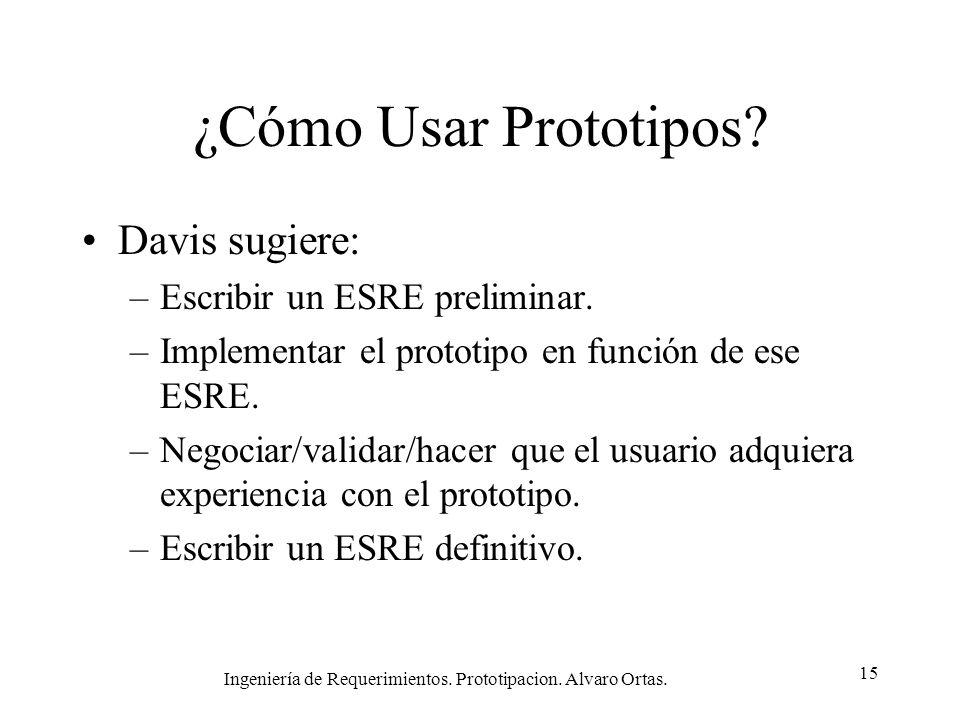 Ingeniería de Requerimientos. Prototipacion. Alvaro Ortas. 15 ¿Cómo Usar Prototipos? Davis sugiere: –Escribir un ESRE preliminar. –Implementar el prot