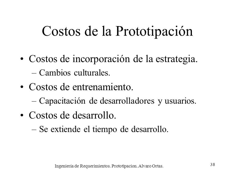 Ingeniería de Requerimientos. Prototipacion. Alvaro Ortas. 38 Costos de la Prototipación Costos de incorporación de la estrategia. –Cambios culturales