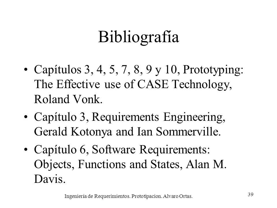 Ingeniería de Requerimientos. Prototipacion. Alvaro Ortas. 39 Bibliografía Capítulos 3, 4, 5, 7, 8, 9 y 10, Prototyping: The Effective use of CASE Tec