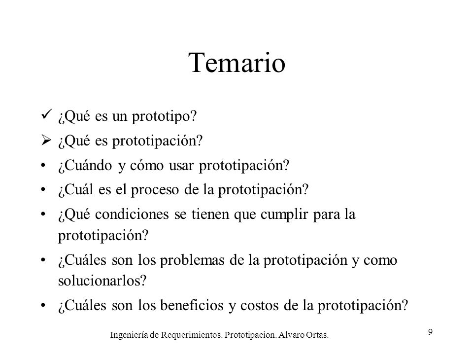 Ingeniería de Requerimientos. Prototipacion. Alvaro Ortas. 9 Temario ¿Qué es un prototipo? ¿Qué es prototipación? ¿Cuándo y cómo usar prototipación? ¿