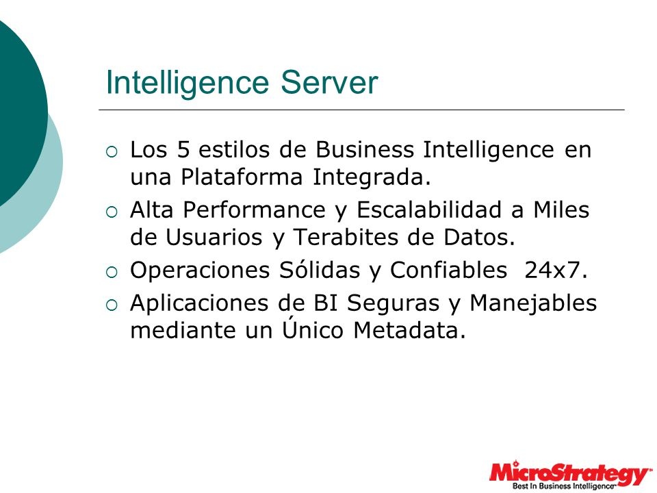 Intelligence Server Los 5 estilos de Business Intelligence en una Plataforma Integrada. Alta Performance y Escalabilidad a Miles de Usuarios y Terabit
