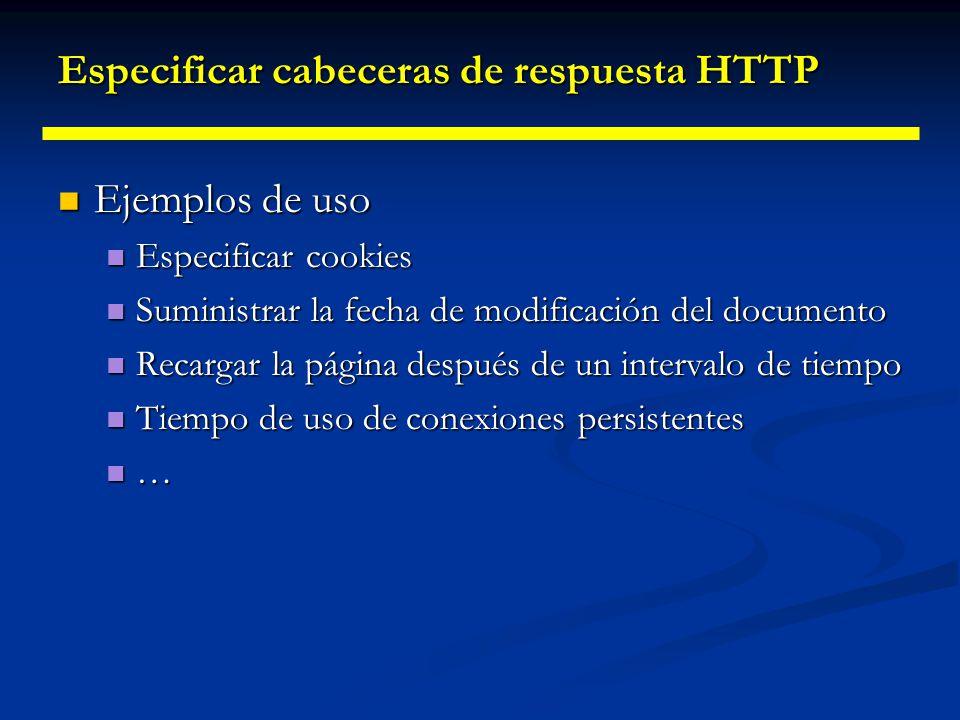 Especificar cabeceras de respuesta HTTP Lo normal es utilizar el método setHeader() de HttpServletResponse Lo normal es utilizar el método setHeader() de HttpServletResponse Hay dos métodos especializados Hay dos métodos especializados setDateHeader() setDateHeader() setIntHeader() setIntHeader() Para dar múltiples valores a las cabeceras Para dar múltiples valores a las cabeceras addHeader() addHeader() addDateHeader() addDateHeader() addIntHeader() addIntHeader()