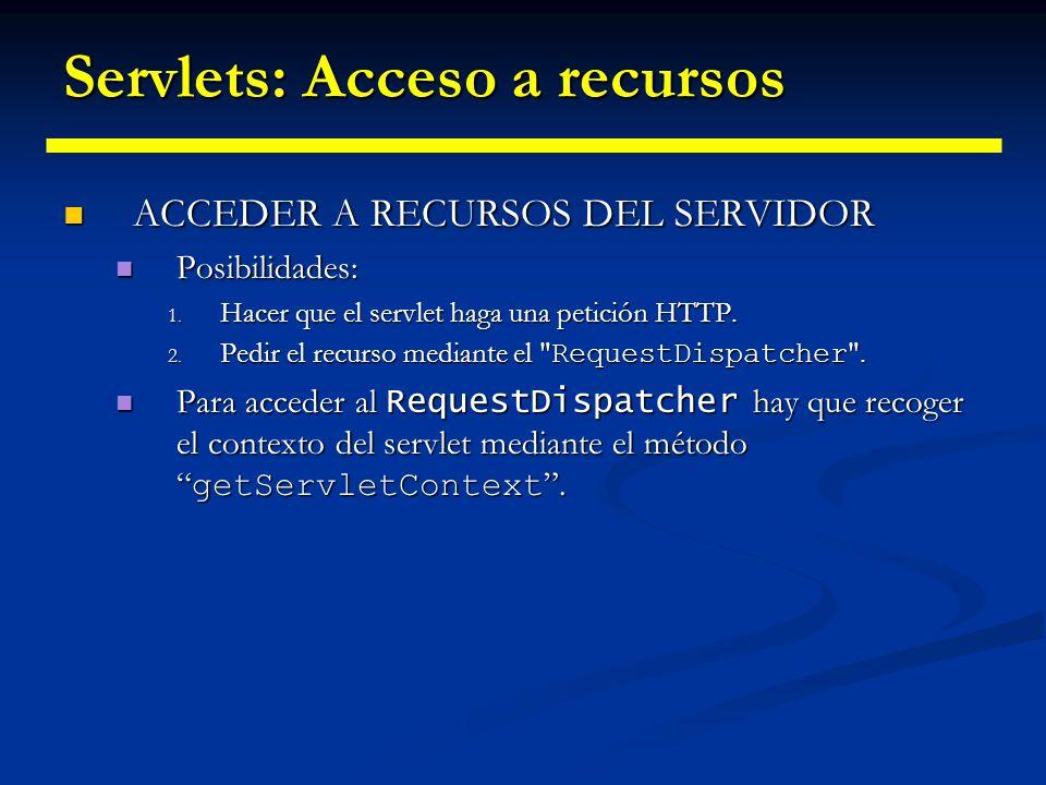 Servlets: Acceso a recursos Seguidamente debemos acceder al recurso: Seguidamente debemos acceder al recurso: ServletContext sc = getServletContext(); RequestDispatcher rd = sc.getRequestDispatcher(/pagina.html ); Una vez tenemos el recurso accesible podemos: Una vez tenemos el recurso accesible podemos: Hacer que el recurso sea el encargado de dar la respuesta a la petición.