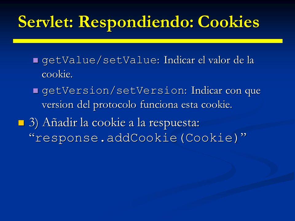 Servlets: Respondiendo: Cookies Para acceder a las cookies que el cliente reenvía cada vez que accede al recurso se usa el método getCookies de HttpServletRequest que devuelve un array de cookies.