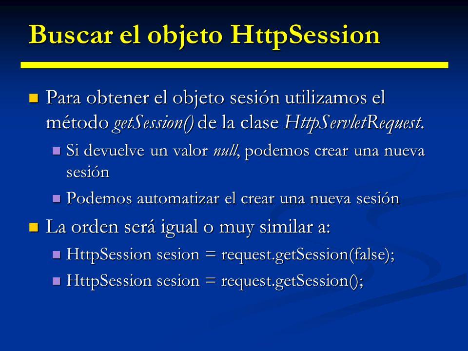 Información asociada a la sesión Los objetos HttpSession viven en el servidor Los objetos HttpSession viven en el servidor Tienen una estructura interna donde podemos almacenar información Tienen una estructura interna donde podemos almacenar información Para obtener dicha información utilizamos Para obtener dicha información utilizamos Hasta la versión 2.1, getValues(clave); Hasta la versión 2.1, getValues(clave); Desde la versión 2.2, getAttribute(clave); Desde la versión 2.2, getAttribute(clave); Podemos monitorizar los valores mediante un HttpSessionBindingListener.