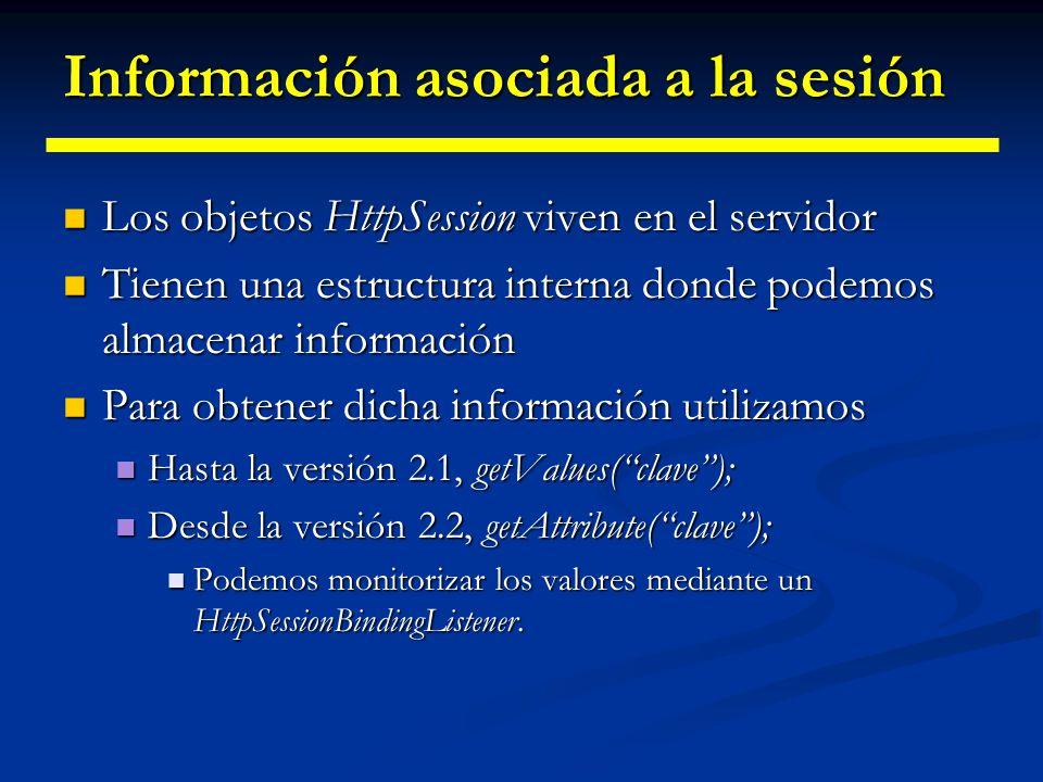 Información asociada a la sesión Ejemplo de uso: Ejemplo de uso: HttpSession session = request.getSession(true); ShoppingCart previousItems = (ShoppingCart)session.getValue( previousItems ); if (previousItems != null) { doSomethingWith(previousItems); doSomethingWith(previousItems);}else{ previousItems = new ShoppingCart(...); previousItems = new ShoppingCart(...); doSomethingElseWith(previousItems); doSomethingElseWith(previousItems);}
