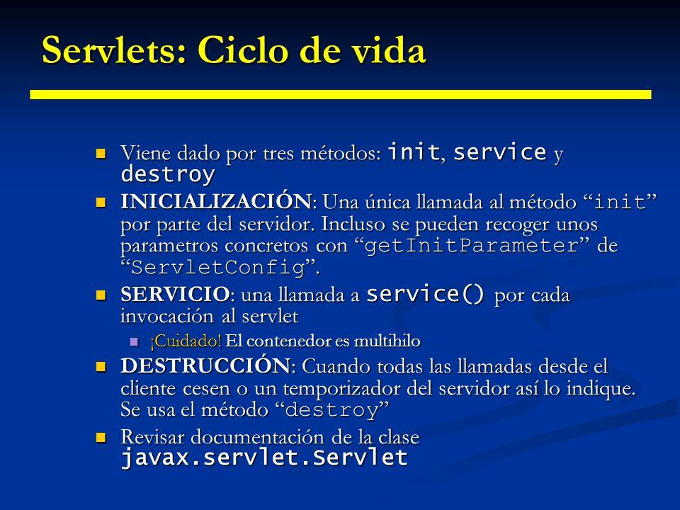 Demostrando el Ciclo de Vida // examples\servlets\ej2_ciclovida_servlet import javax.servlet.*; import java.io.IOException; public class CicloVidaServlet implements Servlet { public void init(ServletConfig config) throws ServletException { public void init(ServletConfig config) throws ServletException { System.out.println( init ); System.out.println( init ); } public void service(ServletRequest request, ServletResponse response) public void service(ServletRequest request, ServletResponse response) throws ServletException, IOException { throws ServletException, IOException { System.out.println( service ); System.out.println( service ); } public void destroy() { public void destroy() { System.out.println( destroy ); System.out.println( destroy ); } public String getServletInfo() { public String getServletInfo() { return null; return null; } public ServletConfig getServletConfig() { public ServletConfig getServletConfig() { return null; return null; }}