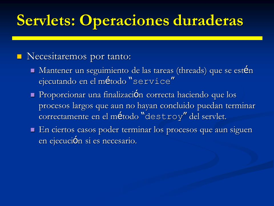 Servlets: Operaciones duraderas Posible solución: Contador Posible solución: Contador public ShutdownExample extends HttpServlet { private int serviceCounter = 0; private Object lock = new Object(); private Object lock = new Object(); protected void enteringServiceMethod() { synchronized(lock) { serviceCounter++; } } protected void leavingServiceMethod(){ synchronized(lock) { serviceCounter--; if (serviceCounter == 0 && isShuttingDown()) notifyAll(); if (serviceCounter == 0 && isShuttingDown()) notifyAll(); }} protected int numServices() { synchronized(lock) { return serviceCounter; } } protected void service(HttpServletRequest req, HttpServletResponse resp) throws ServletException, IOException { enteringServiceMethod(); try { super.service(req, resp); } finally { leavingServiceMethod(); } finally { leavingServiceMethod(); } } }