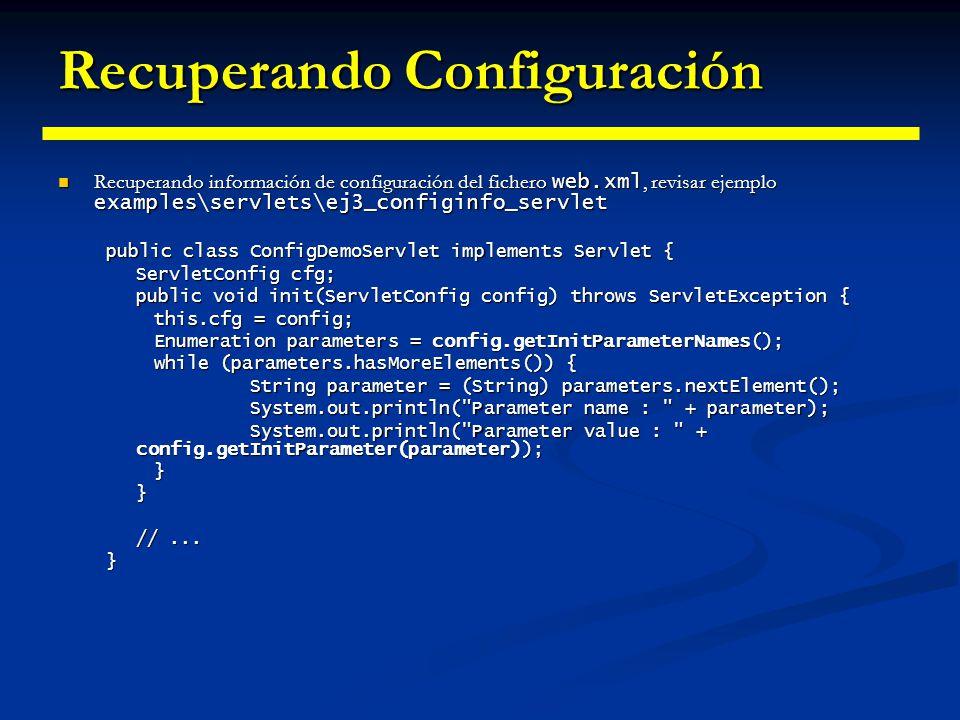 Contexto del Servidor ServletContext representa el entorno donde se ejecuta el servidor, es decir, el Servlet Container ServletContext representa el entorno donde se ejecuta el servidor, es decir, el Servlet Container Se puede obtener una referencia a él mediante el método ServletConfig.getServletContext() Se puede obtener una referencia a él mediante el método ServletConfig.getServletContext() Algunos métodos que se pueden utilizar son: Algunos métodos que se pueden utilizar son: getMajorVersion de la Servlet API soportada por el contenedor getMajorVersion de la Servlet API soportada por el contenedor getMinorVersion getMinorVersion setAttribute guarda un objeto en el ServletContext setAttribute guarda un objeto en el ServletContext getAttributeNames getAttributeNames getAttribute getAttribute removeAttribute removeAttribute A través del contexto de un servlet se puede compartir estado entre varios servlets.