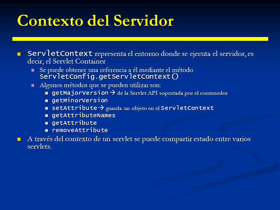 Contexto del Servidor ServletConfig servletConfig; ServletConfig servletConfig; public void init(ServletConfig config) throws ServletException { public void init(ServletConfig config) throws ServletException { servletConfig = config; servletConfig = config; } public void service(ServletRequest request, ServletResponse response) throws ServletException, IOException { throws ServletException, IOException { ServletContext servletContext = servletConfig.getServletContext(); ServletContext servletContext = servletConfig.getServletContext(); Enumeration attributes = servletContext.getAttributeNames(); Enumeration attributes = servletContext.getAttributeNames(); while (attributes.hasMoreElements()) { while (attributes.hasMoreElements()) { String attribute = (String) attributes.nextElement(); String attribute = (String) attributes.nextElement(); System.out.println( Attribute name : + attribute); System.out.println( Attribute name : + attribute); System.out.println( Attribute value : + System.out.println( Attribute value : + servletContext.getAttribute(attribute)); servletContext.getAttribute(attribute)); } System.out.println( Major version : + servletContext.getMajorVersion()); System.out.println( Major version : + servletContext.getMajorVersion()); System.out.println( Minor version : + servletContext.getMinorVersion()); System.out.println( Minor version : + servletContext.getMinorVersion()); System.out.println( Server info : + servletContext.getServerInfo()); System.out.println( Server info : + servletContext.getServerInfo()); }