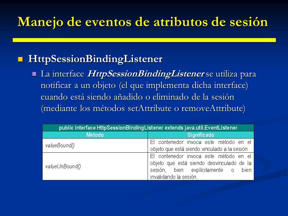 Manejo de eventos de atributos de sesión HttpSessionAttributeListener HttpSessionAttributeListener La interface HttpSessionAttributeListener, es semejante a la anterior, pero está destinada a notificar el cambio en el estado de una sesión.