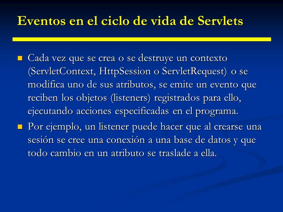 Eventos en el ciclo de vida de Servlets ServletContext Iniciación, destrucción ServletContextListener/ Event Creación, borrado o cambio de atributo ServiceContextAttributeL istener/Event Session Creación, invalidación, activación, pasivación HttpSessionListener/Eve nt/ActivationListener Creación, borrado o cambio de atributo HttpSessionAttributeList ener/BindingEvent Request Comienzo de procesamiento ServletRequestListener/E vent Creación, borrado o cambio de atributo ServletRequestAttributeL istener/Event