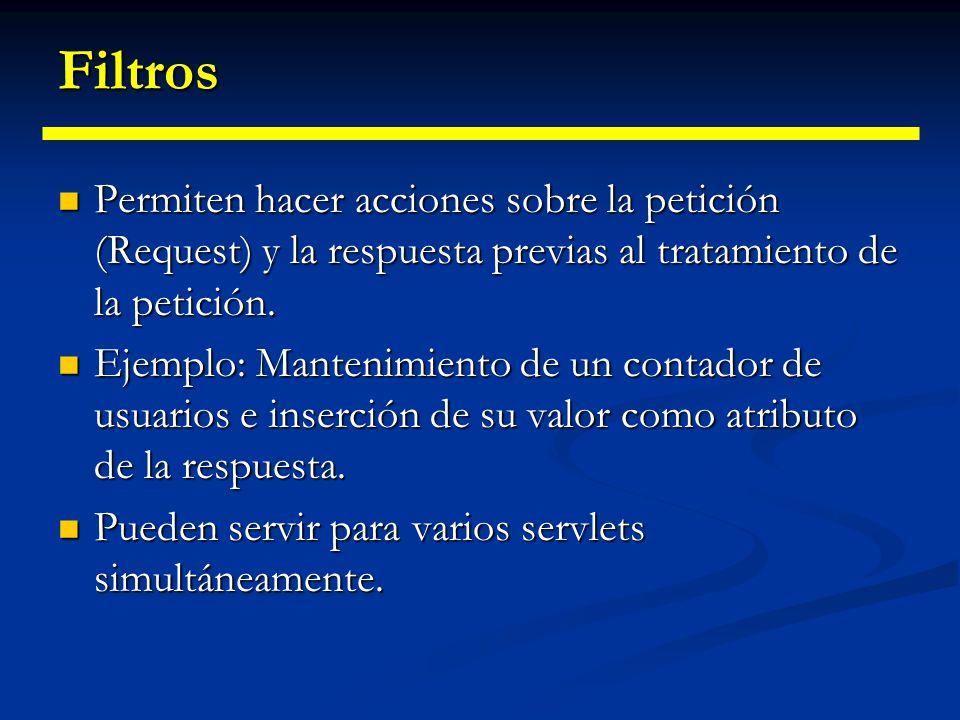 Filtros Un filtro es un objeto parecido a un Servlet Un filtro es un objeto parecido a un Servlet Es controlado por el contenedor Web Es controlado por el contenedor Web Puede ser insertado de forma declarativa en el proceso de solicitud-respuesta HTTP.
