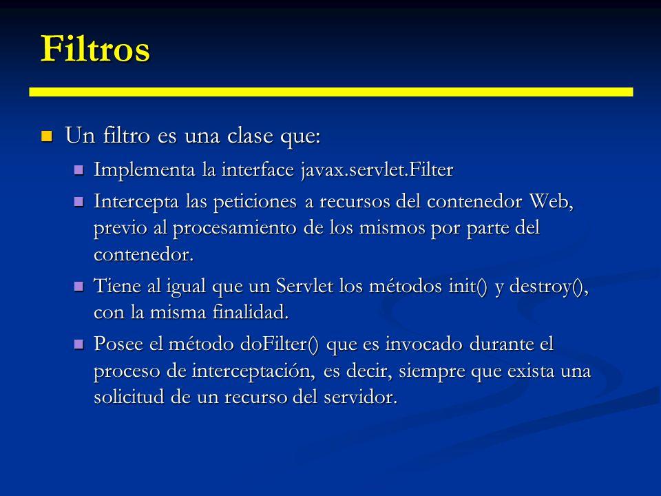 Filtros Dentro de web.xml tenemos: Dentro de web.xml tenemos:<filter><filter-name>FiltroContador</filter-name><display-name>FiltroContador</display-name><filter-class>jhc.FiltroContador</filter-class><init-param><param-name>parametro1</param-name><param-value>valor1</param-value></init-param></filter><filter-mapping><filter-name>FiltroContador</filter-name><url-pattern>*.html</url-pattern></filter-mapping>