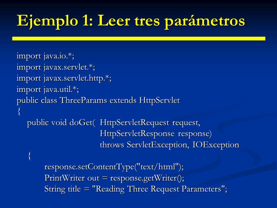 Ejemplo 1: Leer tres parámetros out.println(ServletUtilities.headWithTitle(title) out.println(ServletUtilities.headWithTitle(title) + \n + +title+ \n + \n + param1: + request.getParameter( param1 ) + \n + param2: + request.getParameter( param2 ) + \n + param3: + request.getParameter( param3 ) + \n + \n + ); }