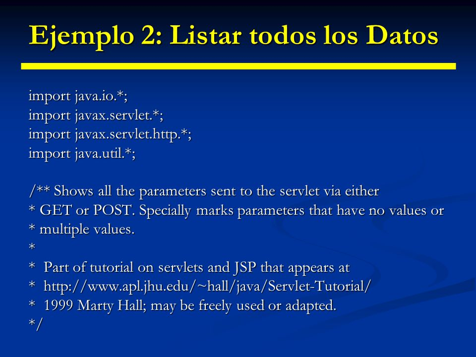 Ejemplo 2: Listar todos los Datos public class ShowParameters extends HttpServlet { public void doGet(HttpServletRequest request, HttpServletResponse response) HttpServletResponse response) throws ServletException, IOException {response.setContentType( text/html ); PrintWriter out = response.getWriter(); String title = Reading All Request Parameters ; out.println(ServletUtilities.headWithTitle(title) + \n + +title+ \n + \n