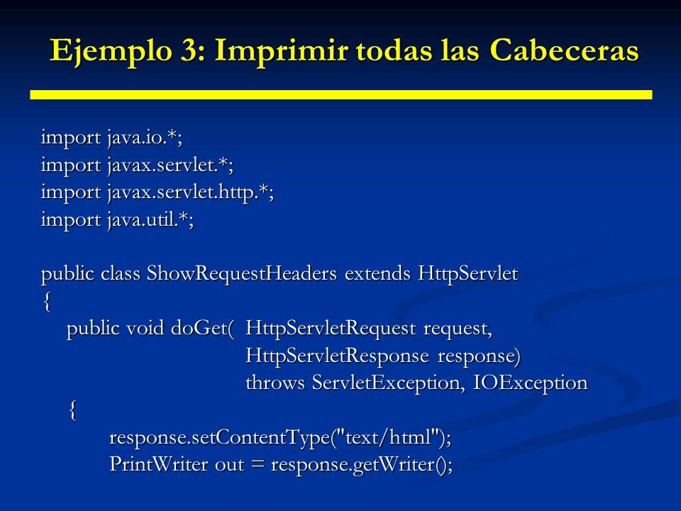 Ejemplo 3: Imprimir todas las Cabeceras Ejemplo 3: Imprimir todas las Cabeceras String title = Servlet Example: Showing Request Headers ; out.println(ServletUtilities.headWithTitle(title) + \n + +title + \n + Request Method: +request.getMethod() + \n + Request URI: +request.getRequestURI() + \n + Request Protocol: +request.getProtocol() + \n + \n + \n + \n