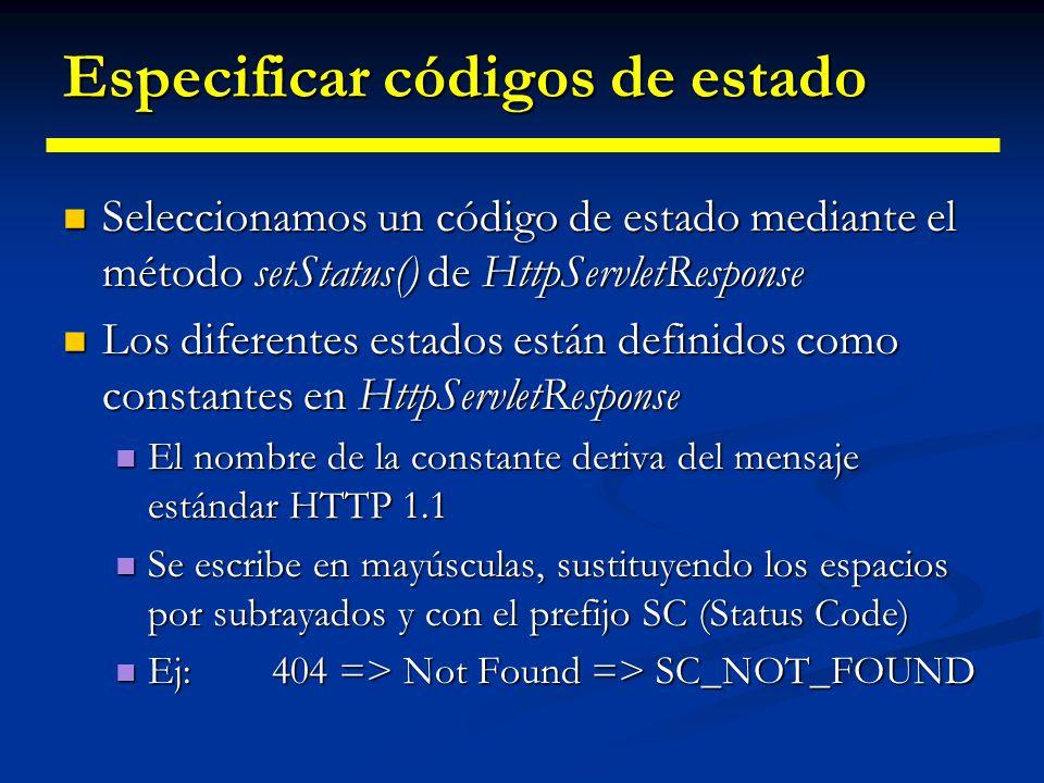 Especificar códigos de estado Excepciones Excepciones La constante para el código 302 deriva del mensaje HTTP 1.0, no de HTTP 1.1 La constante para el código 302 deriva del mensaje HTTP 1.0, no de HTTP 1.1 La constante para el código 307 no existe La constante para el código 307 no existe Seleccionar un código de estado no significa que no necesitemos devolver un documento Seleccionar un código de estado no significa que no necesitemos devolver un documento Personalización de errores Personalización de errores Deberemos asegurarnos de llamar a response.setStatus() antes de enviar el contenido mediante PrintWriter Deberemos asegurarnos de llamar a response.setStatus() antes de enviar el contenido mediante PrintWriter