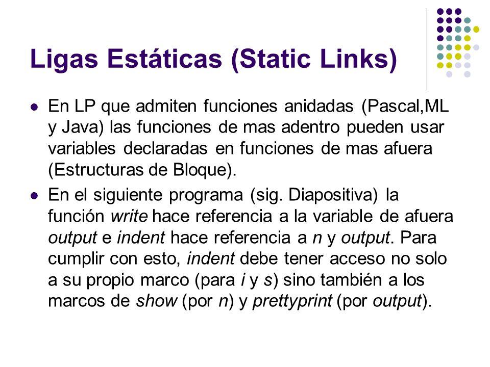Ligas Estáticas (Static Links) En LP que admiten funciones anidadas (Pascal,ML y Java) las funciones de mas adentro pueden usar variables declaradas e