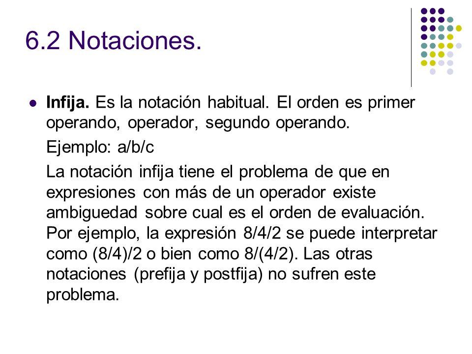 6.2 Notaciones. Infija. Es la notación habitual. El orden es primer operando, operador, segundo operando. Ejemplo: a/b/c La notación infija tiene el p