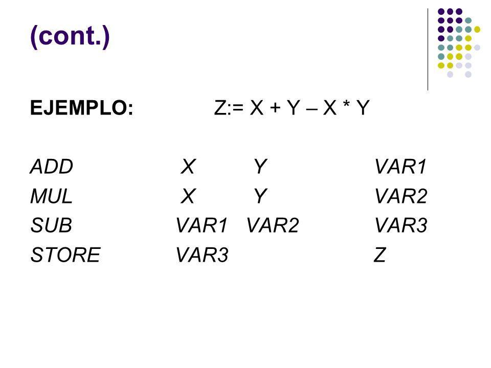 (cont.) EJEMPLO: Z:= X + Y – X * Y ADD X Y VAR1 MUL X Y VAR2 SUB VAR1 VAR2 VAR3 STORE VAR3 Z