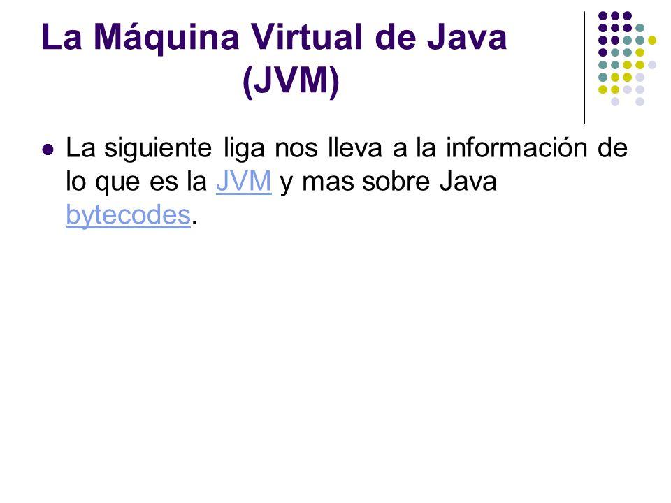 La Máquina Virtual de Java (JVM) La siguiente liga nos lleva a la información de lo que es la JVM y mas sobre Java bytecodes.JVM bytecodes