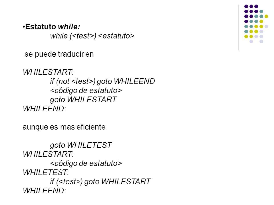 Estatuto while: while ( ) se puede traducir en WHILESTART: if (not ) goto WHILEEND goto WHILESTART WHILEEND: aunque es mas eficiente goto WHILETEST WH