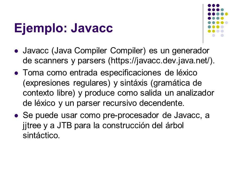 Ejemplo: Javacc Javacc (Java Compiler Compiler) es un generador de scanners y parsers (https://javacc.dev.java.net/). Toma como entrada especificacion