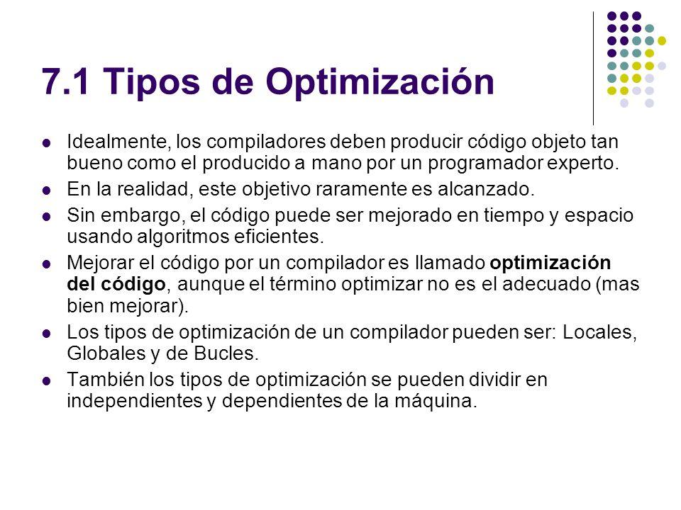7.1 Tipos de Optimización Idealmente, los compiladores deben producir código objeto tan bueno como el producido a mano por un programador experto. En