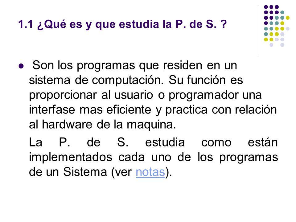 1.2 Herramientas desarrolladas con la P de S Ejemplos: Compiladores (javac) Ensambladores (Masm) Interpretes (Visual Basic) Ligadores (Link) Cargadores Sistema Operativo (Windows) Utilerías de Sistemas (Debugger)