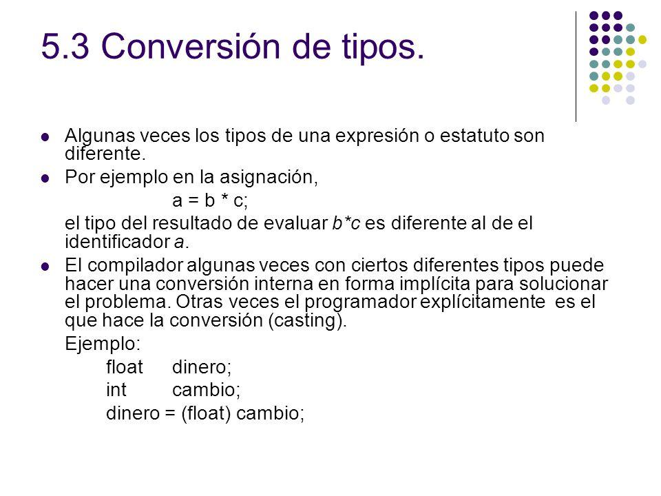 5.3 Conversión de tipos. Algunas veces los tipos de una expresión o estatuto son diferente. Por ejemplo en la asignación, a = b * c; el tipo del resul