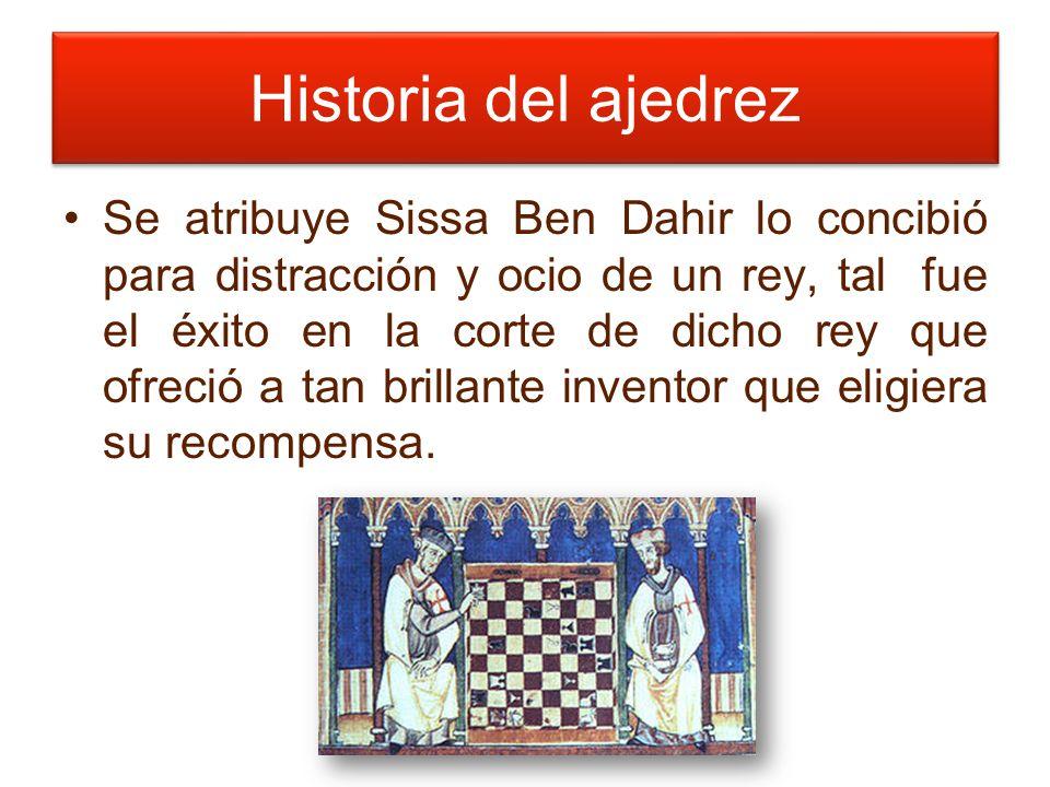 Historia del ajedrez Se atribuye Sissa Ben Dahir lo concibió para distracción y ocio de un rey, tal fue el éxito en la corte de dicho rey que ofreció a tan brillante inventor que eligiera su recompensa.