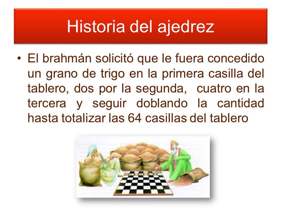 Historia del ajedrez El brahmán solicitó que le fuera concedido un grano de trigo en la primera casilla del tablero, dos por la segunda, cuatro en la tercera y seguir doblando la cantidad hasta totalizar las 64 casillas del tablero