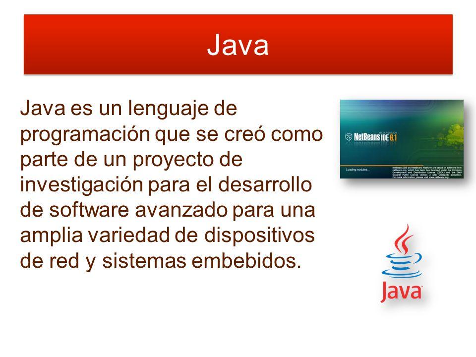 Java Java es un lenguaje de programación que se creó como parte de un proyecto de investigación para el desarrollo de software avanzado para una amplia variedad de dispositivos de red y sistemas embebidos.