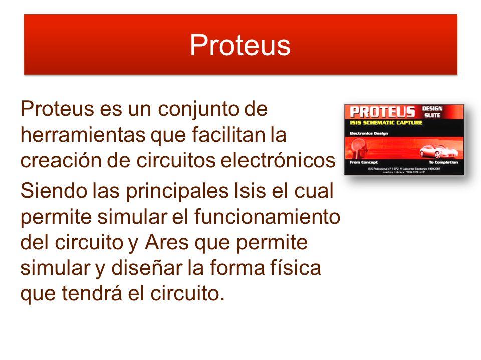 Proteus Proteus es un conjunto de herramientas que facilitan la creación de circuitos electrónicos Siendo las principales Isis el cual permite simular el funcionamiento del circuito y Ares que permite simular y diseñar la forma física que tendrá el circuito.