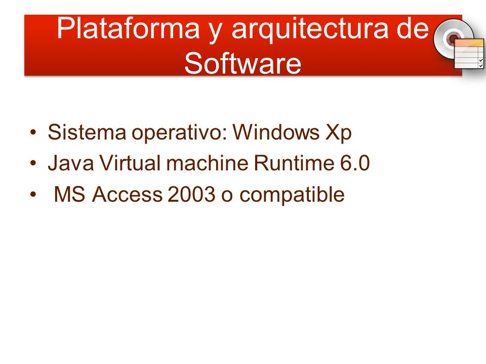 Plataforma y arquitectura de Software Sistema operativo: Windows Xp Java Virtual machine Runtime 6.0 MS Access 2003 o compatible