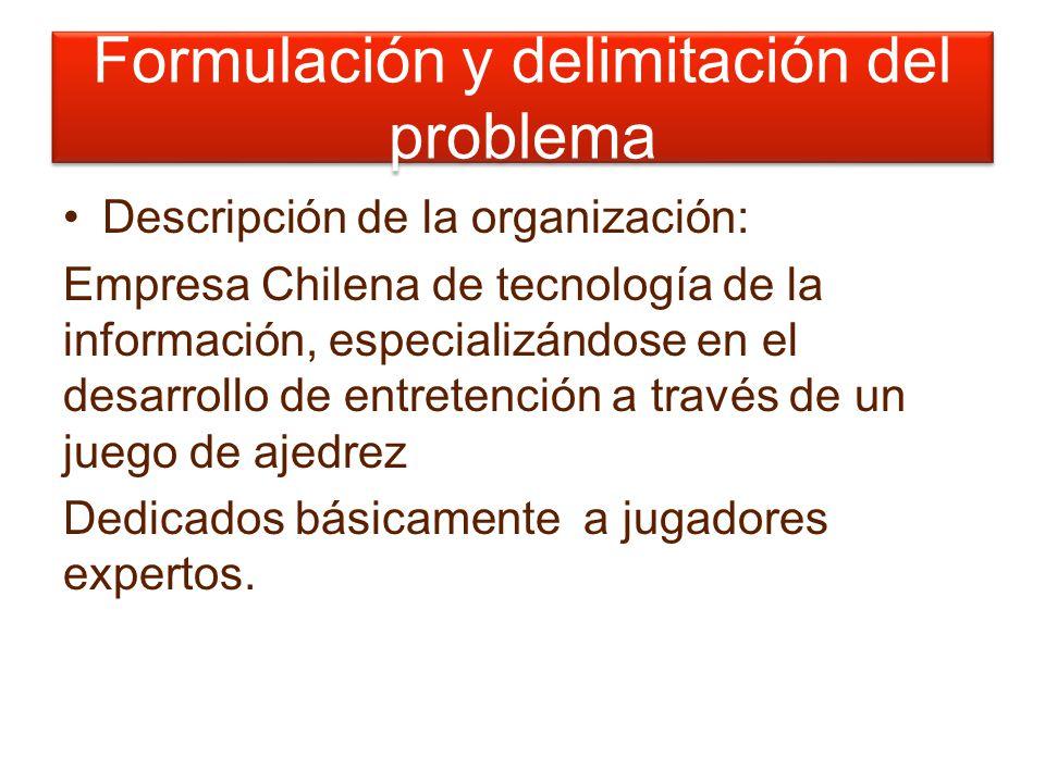 Formulación y delimitación del problema Descripción de la organización: Empresa Chilena de tecnología de la información, especializándose en el desarrollo de entretención a través de un juego de ajedrez Dedicados básicamente a jugadores expertos.