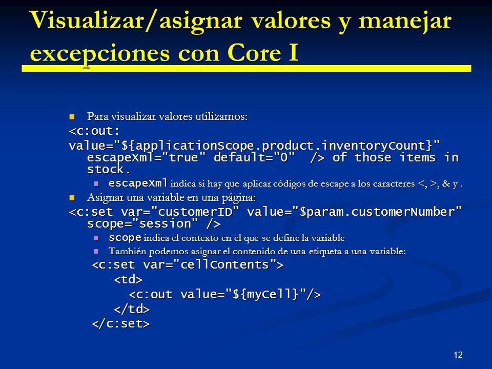 12 Visualizar/asignar valores y manejar excepciones con Core I Para visualizar valores utilizamos: Para visualizar valores utilizamos:<c:out: value=