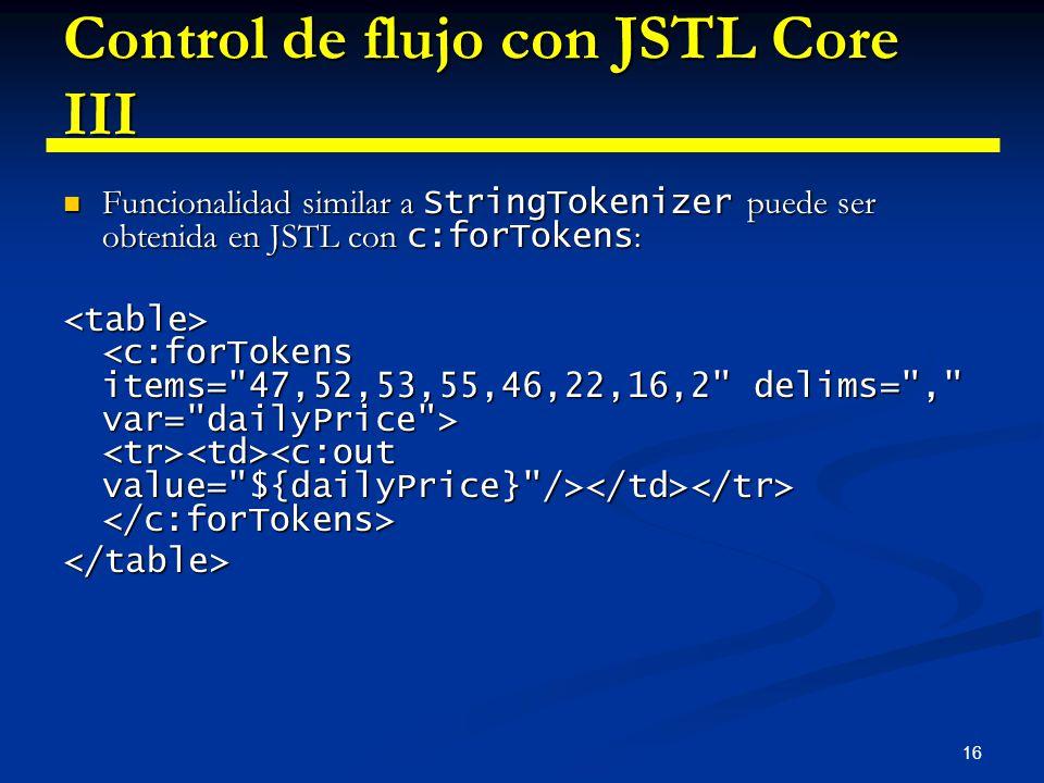 16 Control de flujo con JSTL Core III Funcionalidad similar a StringTokenizer puede ser obtenida en JSTL con c:forTokens : Funcionalidad similar a Str