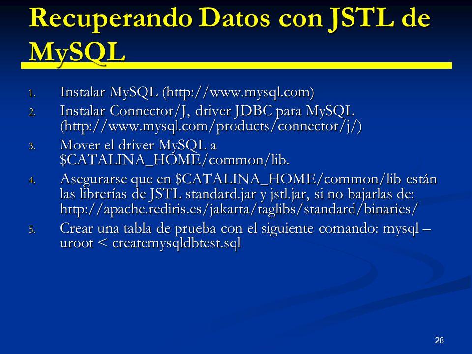 28 Recuperando Datos con JSTL de MySQL 1. Instalar MySQL (http://www.mysql.com) 2. Instalar Connector/J, driver JDBC para MySQL (http://www.mysql.com/
