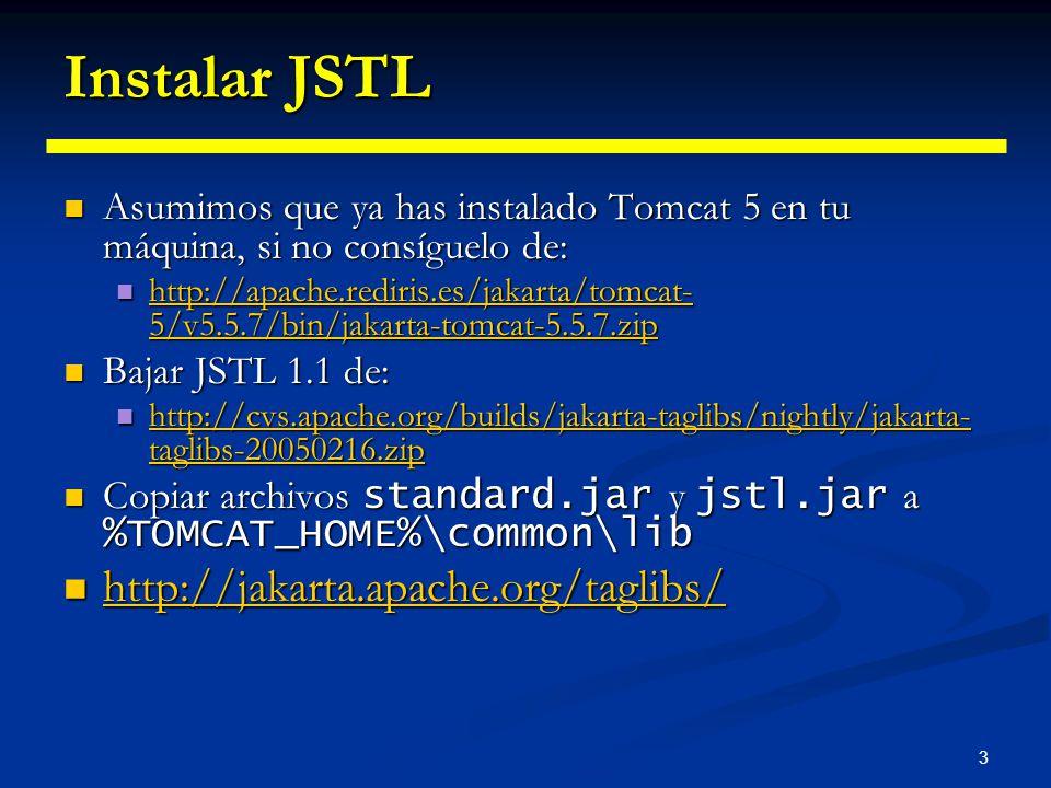 3 Instalar JSTL Asumimos que ya has instalado Tomcat 5 en tu máquina, si no consíguelo de: Asumimos que ya has instalado Tomcat 5 en tu máquina, si no