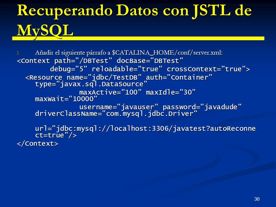 30 Recuperando Datos con JSTL de MySQL 5. Añadir el siguiente párrafo a $CATALINA_HOME/conf/server.xml: <Context path=