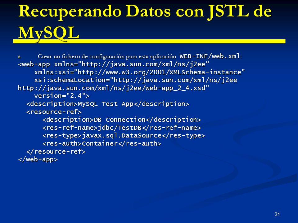 31 Recuperando Datos con JSTL de MySQL 6. Crear un fichero de configuración para esta aplicación WEB-INF/web.xml : <web-app xmlns=