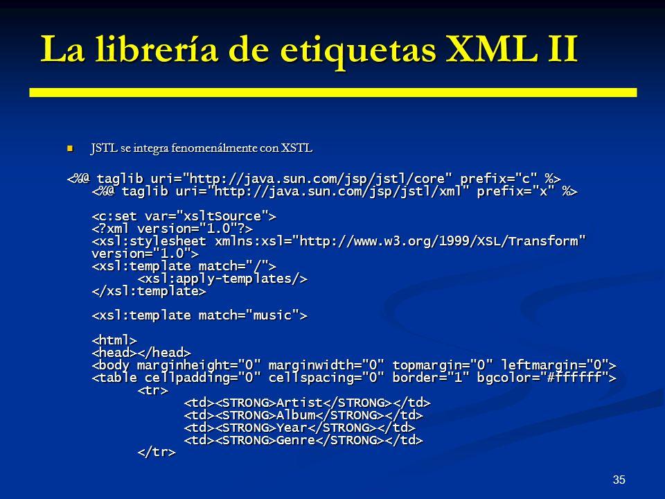 35 La librería de etiquetas XML II JSTL se integra fenomenálmente con XSTL JSTL se integra fenomenálmente con XSTL Artist Album Year Genre Artist Albu