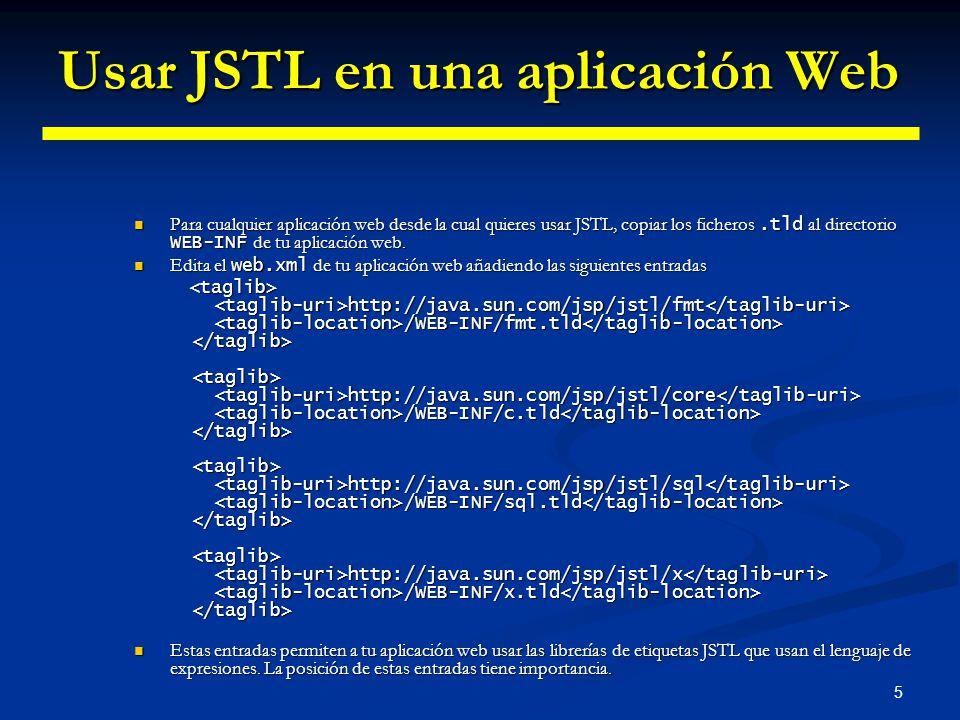 5 Usar JSTL en una aplicación Web Para cualquier aplicación web desde la cual quieres usar JSTL, copiar los ficheros.tld al directorio WEB-INF de tu a